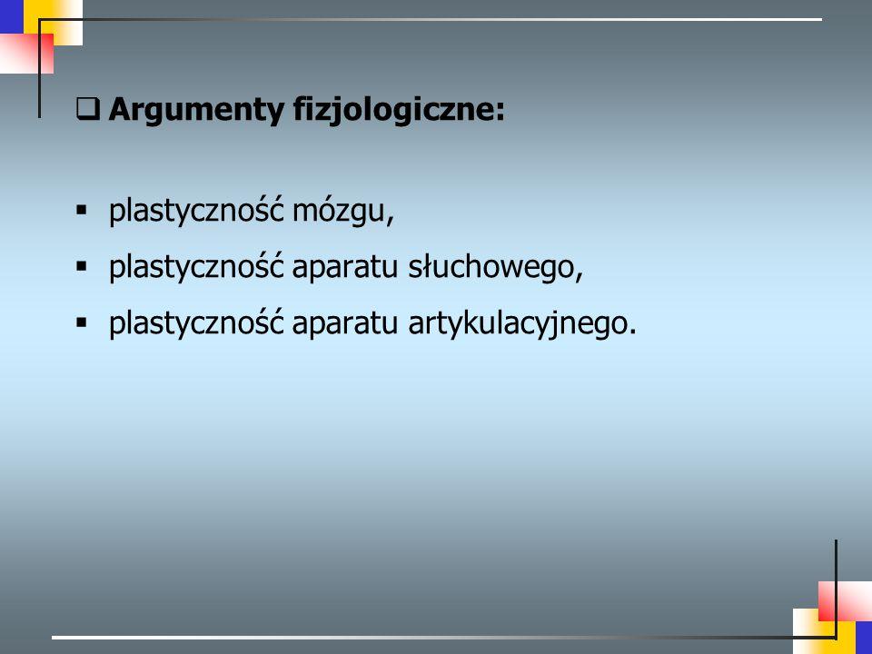  Argumenty fizjologiczne:  plastyczność mózgu,  plastyczność aparatu słuchowego,  plastyczność aparatu artykulacyjnego.