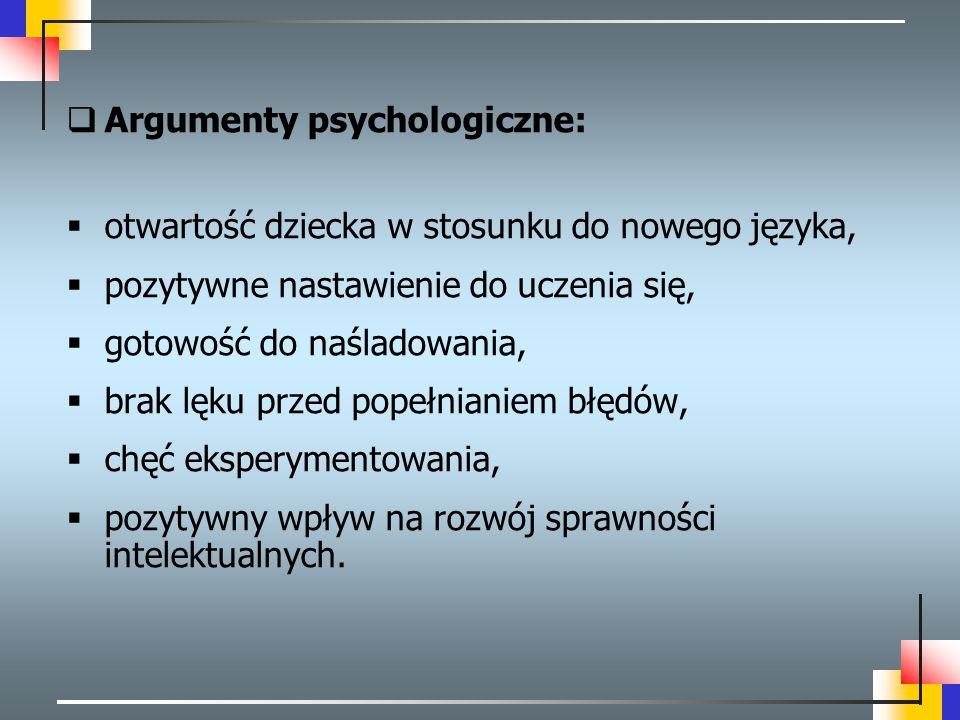  Argumenty psychologiczne:  otwartość dziecka w stosunku do nowego języka,  pozytywne nastawienie do uczenia się,  gotowość do naśladowania,  bra