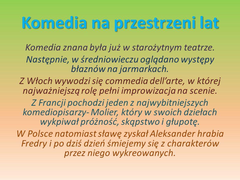 Komedia na przestrzeni lat Komedia znana była już w starożytnym teatrze. Następnie, w średniowieczu oglądano występy błaznów na jarmarkach. Z Włoch wy