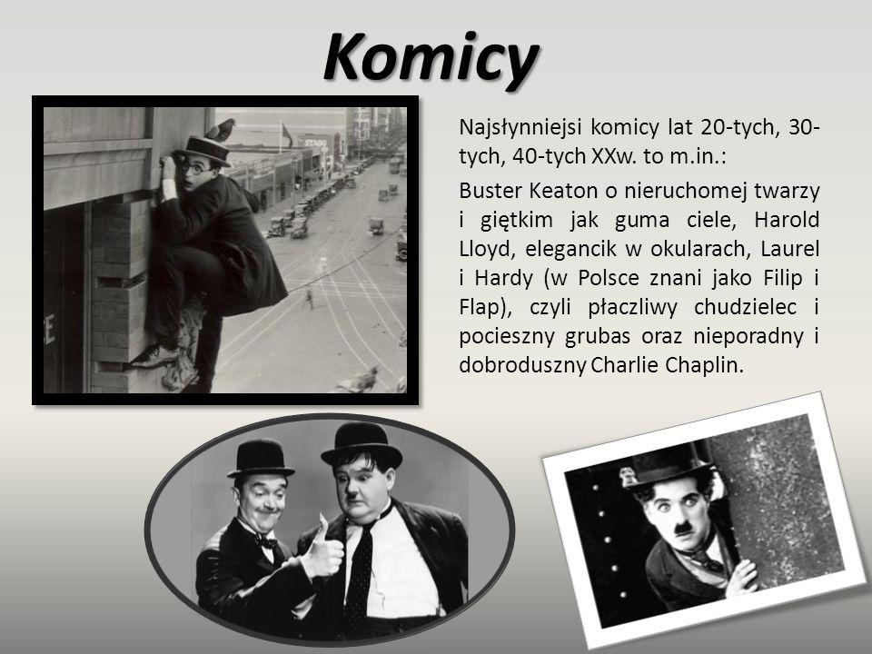 Komicy Najsłynniejsi komicy lat 20-tych, 30- tych, 40-tych XXw. to m.in.: Buster Keaton o nieruchomej twarzy i giętkim jak guma ciele, Harold Lloyd, e