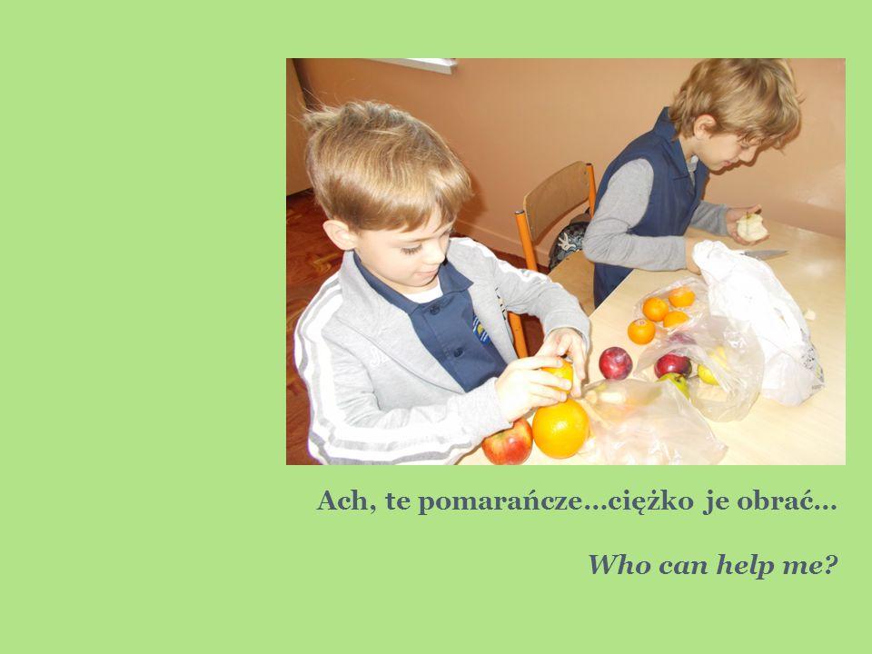 Ach, te pomarańcze…ciężko je obrać… Who can help me?