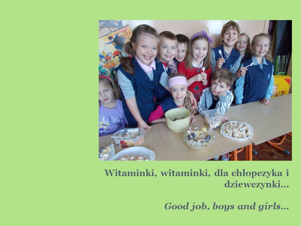 Witaminki, witaminki, dla chłopczyka i dziewczynki… Good job, boys and girls…