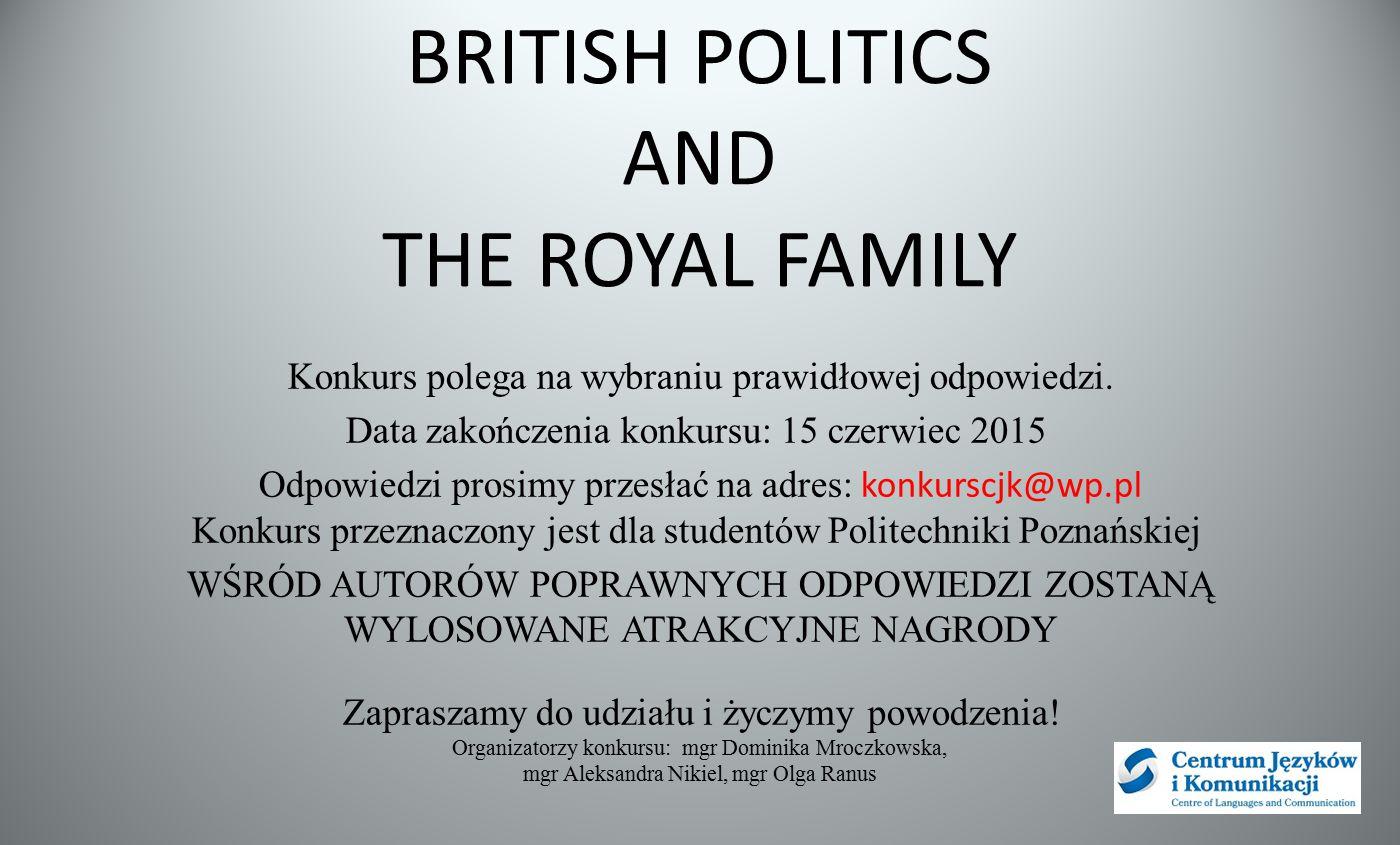 BRITISH POLITICS AND THE ROYAL FAMILY Konkurs polega na wybraniu prawidłowej odpowiedzi. Data zakończenia konkursu: 15 czerwiec 2015 Odpowiedzi prosim