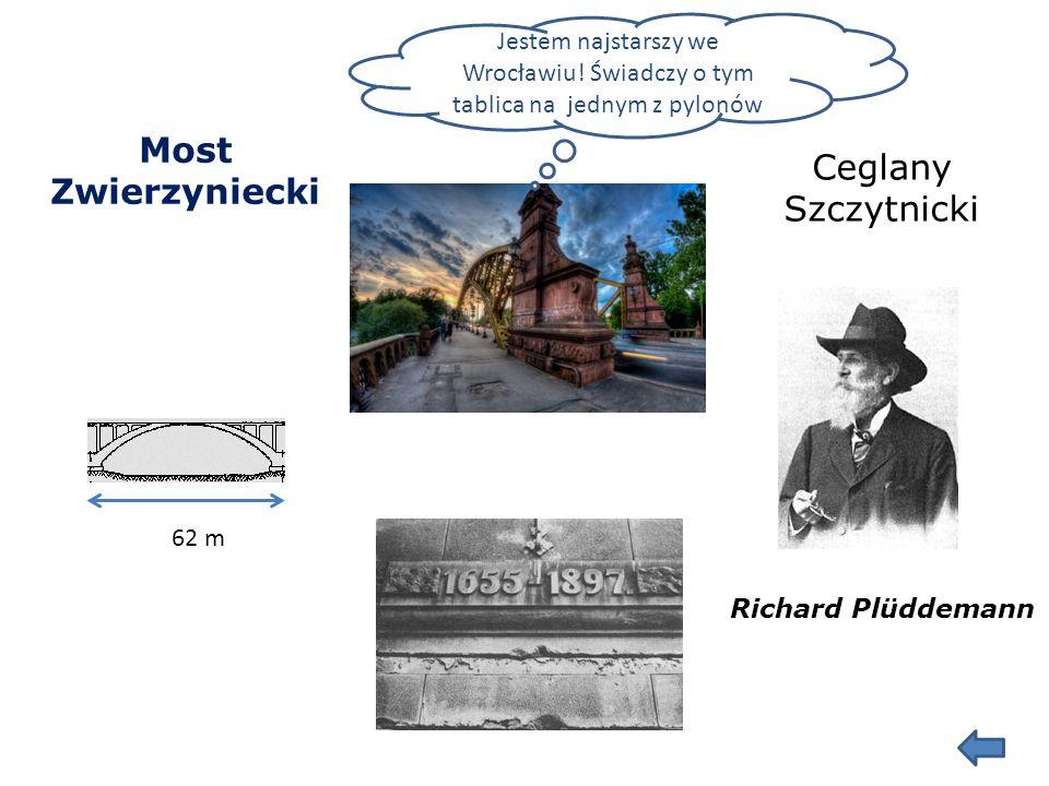 Most Zwierzyniecki 62 m Ceglany Szczytnicki Richard Plüddemann Jestem najstarszy we Wrocławiu.