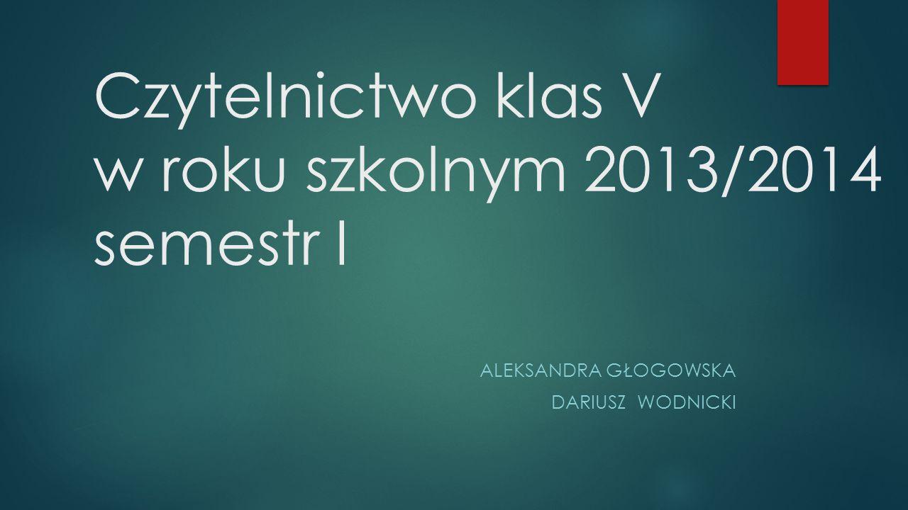 Czytelnictwo klas V w roku szkolnym 2013/2014 semestr I ALEKSANDRA GŁOGOWSKA DARIUSZ WODNICKI