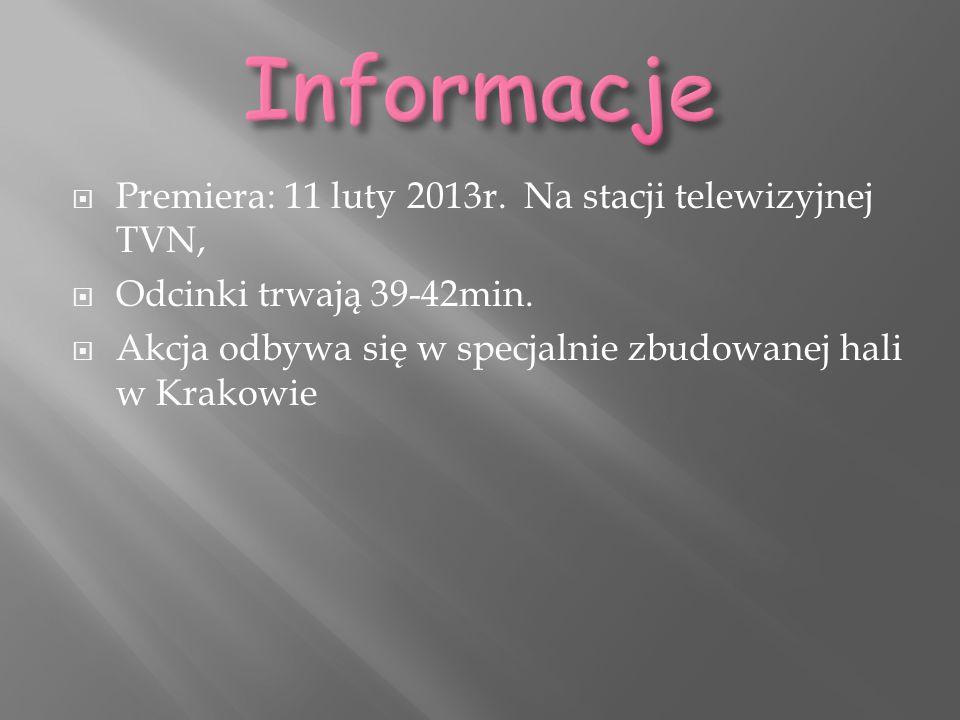  Premiera: 11 luty 2013r. Na stacji telewizyjnej TVN,  Odcinki trwają 39-42min.  Akcja odbywa się w specjalnie zbudowanej hali w Krakowie