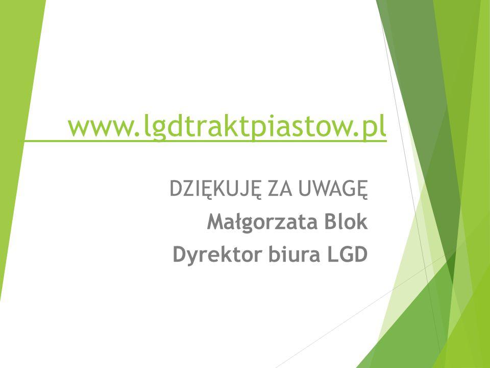www.lgdtraktpiastow.pl DZIĘKUJĘ ZA UWAGĘ Małgorzata Blok Dyrektor biura LGD