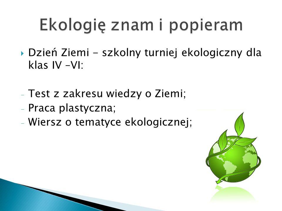  Dzień Ziemi - szkolny turniej ekologiczny dla klas IV –VI: - Test z zakresu wiedzy o Ziemi; - Praca plastyczna; - Wiersz o tematyce ekologicznej;