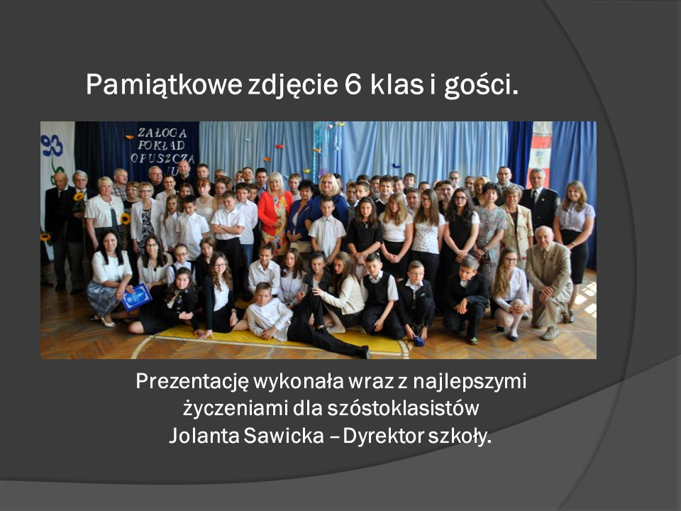 Pamiątkowe zdjęcie 6 klas i gości. Prezentację wykonała wraz z najlepszymi życzeniami dla szóstoklasistów Jolanta Sawicka –Dyrektor szkoły.