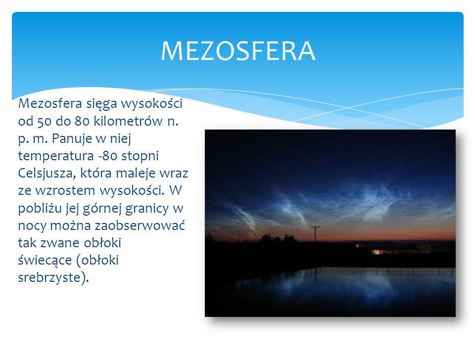 Mezosfera sięga wysokości od 50 do 80 kilometrów n. p. m. Panuje w niej temperatura -80 stopni Celsjusza, która maleje wraz ze wzrostem wysokości. W p