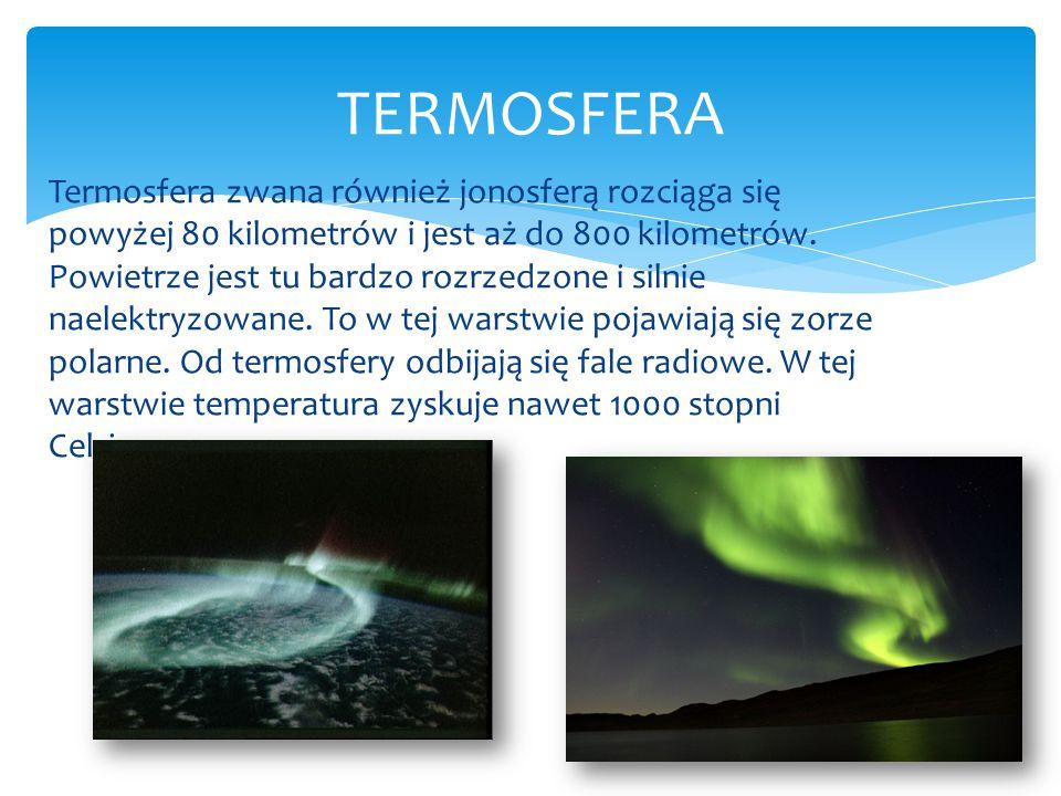 Termosfera zwana również jonosferą rozciąga się powyżej 80 kilometrów i jest aż do 800 kilometrów. Powietrze jest tu bardzo rozrzedzone i silnie naele