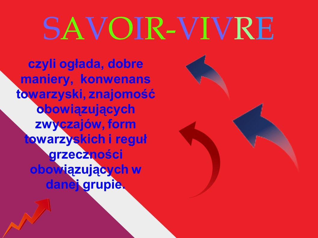 ZASADY SAVOIR – VIVRE DOTYCZĄ : Nakrywania i podawania do stołu i jedzenia oraz picia,wyglądu, prezencji (np.
