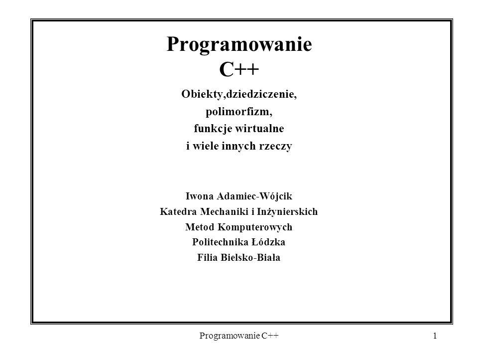 Programowanie C++1 Obiekty,dziedziczenie, polimorfizm, funkcje wirtualne i wiele innych rzeczy Iwona Adamiec-Wójcik Katedra Mechaniki i Inżynierskich