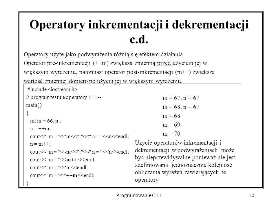 Programowanie C++12 Operatory inkrementacji i dekrementacji c.d. Operatory użyte jako podwyrażenia różnią się efektem działania. Operator pre-inkremen