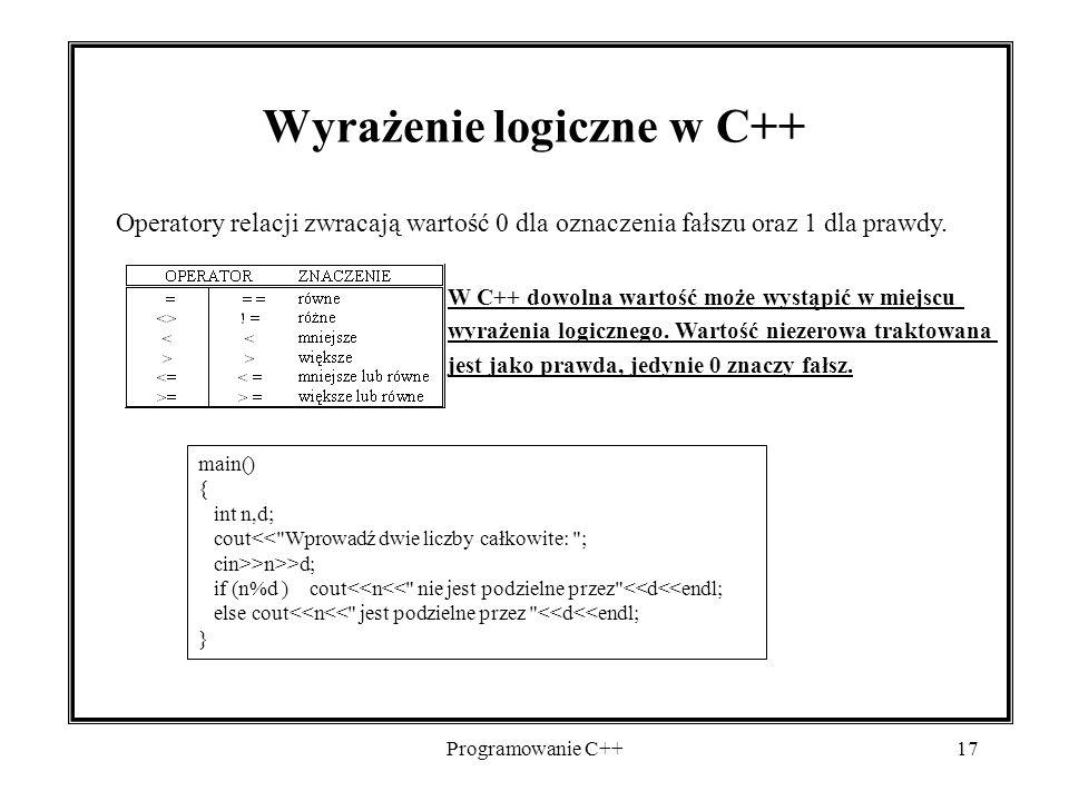 Programowanie C++17 Wyrażenie logiczne w C++ Operatory relacji zwracają wartość 0 dla oznaczenia fałszu oraz 1 dla prawdy. W C++ dowolna wartość może