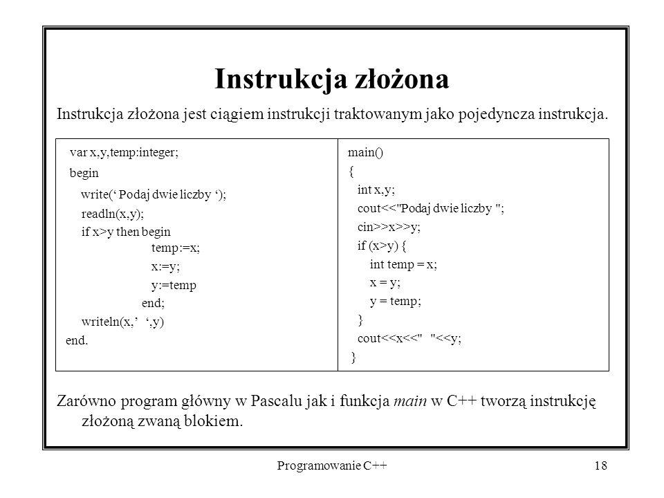 Programowanie C++18 Instrukcja złożona Instrukcja złożona jest ciągiem instrukcji traktowanym jako pojedyncza instrukcja. Zarówno program główny w Pas