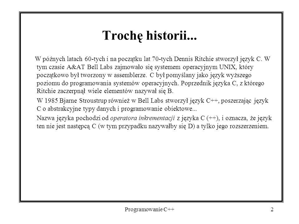 Programowanie C++2 Trochę historii... W późnych latach 60-tych i na początku lat 70-tych Dennis Ritchie stworzył język C. W tym czasie A&AT Bell Labs
