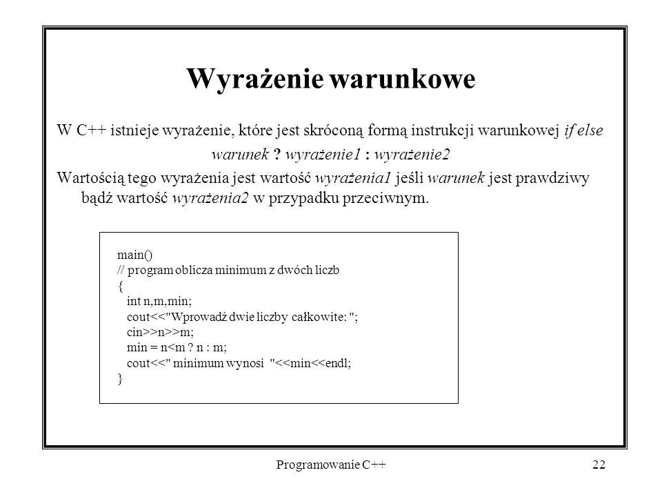 Programowanie C++22 Wyrażenie warunkowe W C++ istnieje wyrażenie, które jest skróconą formą instrukcji warunkowej if else warunek ? wyrażenie1 : wyraż