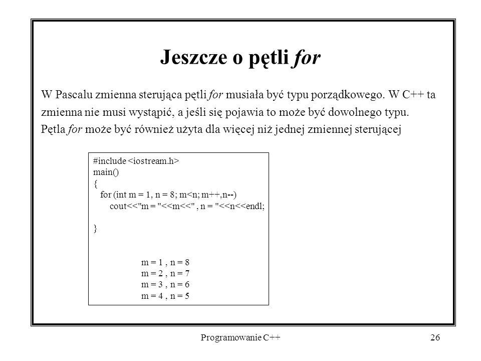 Programowanie C++26 Jeszcze o pętli for W Pascalu zmienna sterująca pętli for musiała być typu porządkowego. W C++ ta zmienna nie musi wystąpić, a jeś
