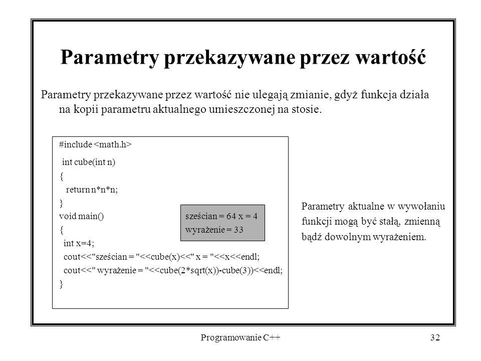 Programowanie C++32 Parametry przekazywane przez wartość Parametry przekazywane przez wartość nie ulegają zmianie, gdyż funkcja działa na kopii parame