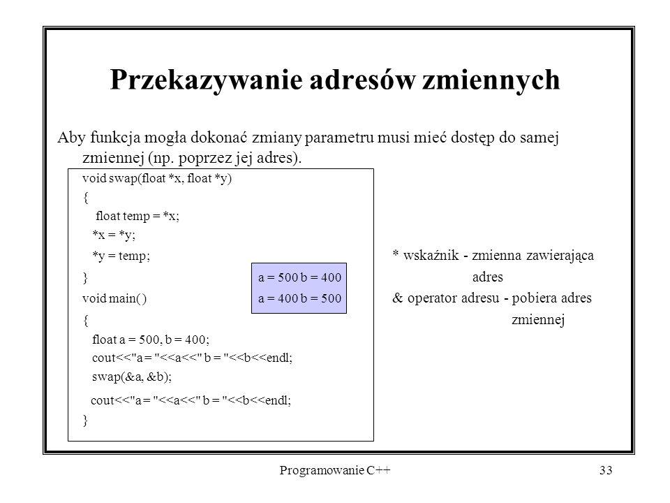 Programowanie C++33 Przekazywanie adresów zmiennych Aby funkcja mogła dokonać zmiany parametru musi mieć dostęp do samej zmiennej (np. poprzez jej adr