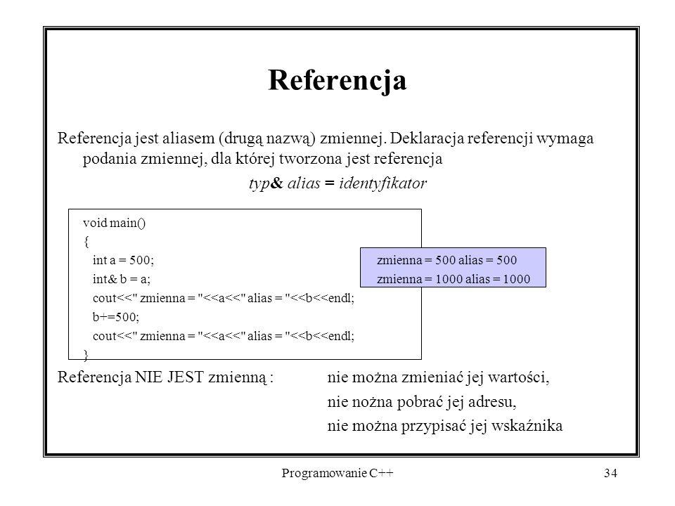 Programowanie C++34 Referencja Referencja jest aliasem (drugą nazwą) zmiennej. Deklaracja referencji wymaga podania zmiennej, dla której tworzona jest