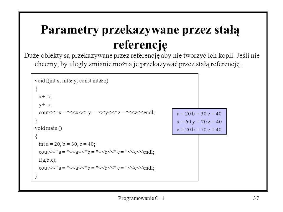 Programowanie C++37 Parametry przekazywane przez stałą referencję Duże obiekty są przekazywane przez referencję aby nie tworzyć ich kopii. Jeśli nie c