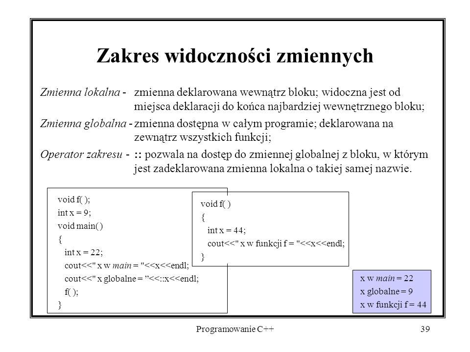 Programowanie C++39 Zmienna lokalna -zmienna deklarowana wewnątrz bloku; widoczna jest od miejsca deklaracji do końca najbardziej wewnętrznego bloku;