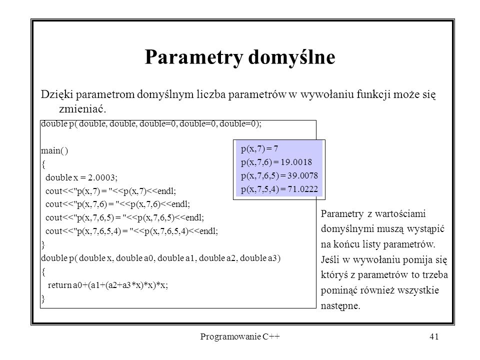 Programowanie C++41 Parametry domyślne Dzięki parametrom domyślnym liczba parametrów w wywołaniu funkcji może się zmieniać. double p( double, double,