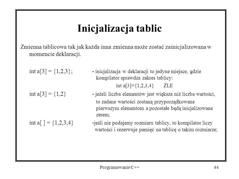 Programowanie C++44 Inicjalizacja tablic Zmienna tablicowa tak jak każda inna zmienna może zostać zainicjalizowana w momencie deklaracji. int a[3] = {
