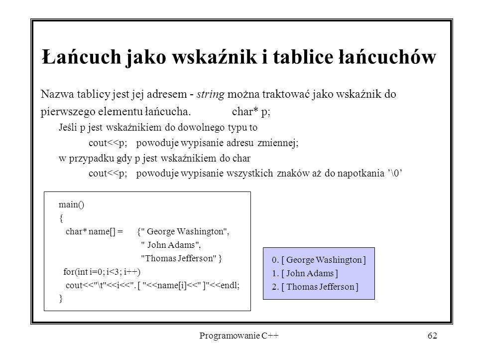 Programowanie C++62 Łańcuch jako wskaźnik i tablice łańcuchów Nazwa tablicy jest jej adresem - string można traktować jako wskaźnik do pierwszego elem