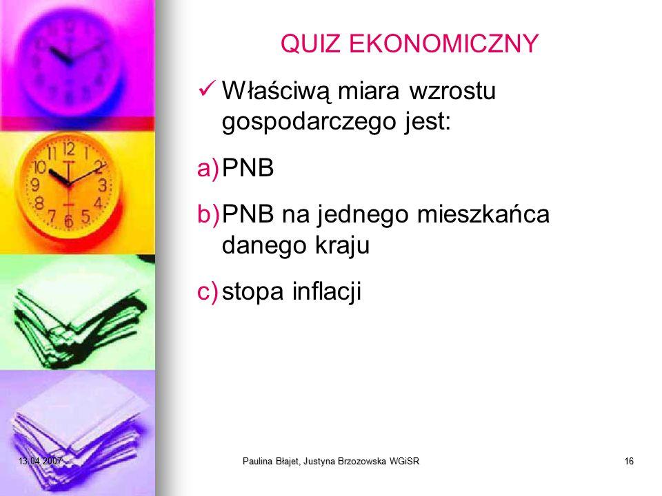 13.04.2007Paulina Błajet, Justyna Brzozowska WGiSR16 QUIZ EKONOMICZNY Właściwą miara wzrostu gospodarczego jest: a)PNB b)PNB na jednego mieszkańca danego kraju c)stopa inflacji