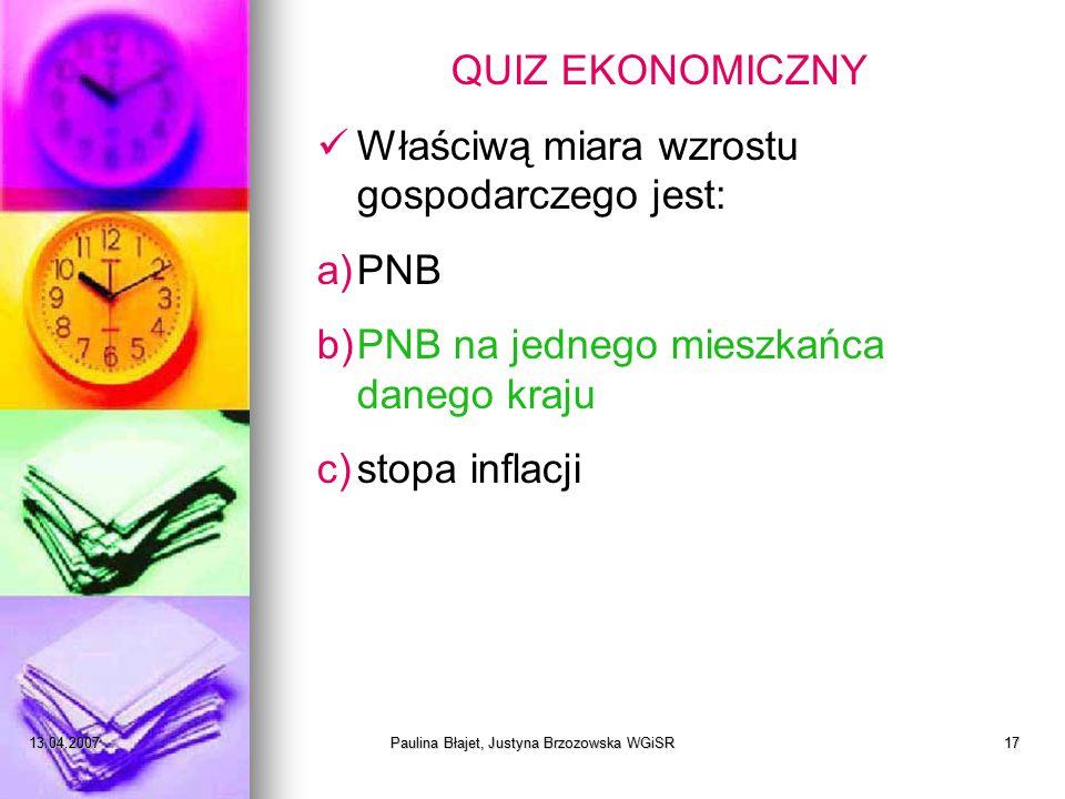 13.04.2007Paulina Błajet, Justyna Brzozowska WGiSR17 QUIZ EKONOMICZNY Właściwą miara wzrostu gospodarczego jest: a)PNB b)PNB na jednego mieszkańca danego kraju c)stopa inflacji