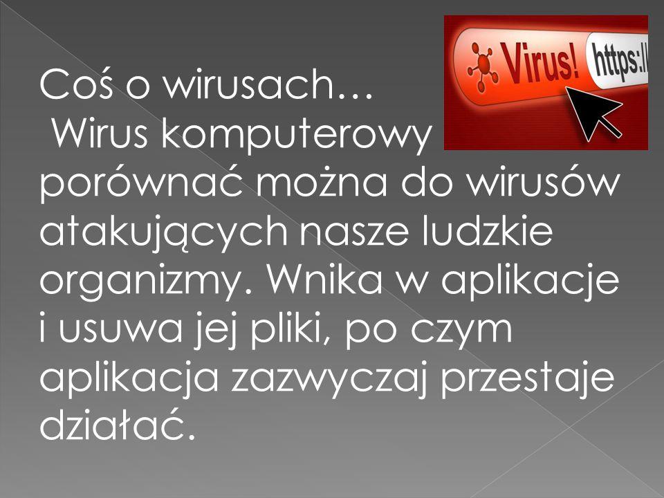 Coś o wirusach… Wirus komputerowy porównać można do wirusów atakujących nasze ludzkie organizmy. Wnika w aplikacje i usuwa jej pliki, po czym aplikacj