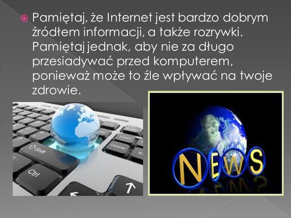 Pamiętaj, że Internet jest bardzo dobrym źródłem informacji, a także rozrywki. Pamiętaj jednak, aby nie za długo przesiadywać przed komputerem, poni
