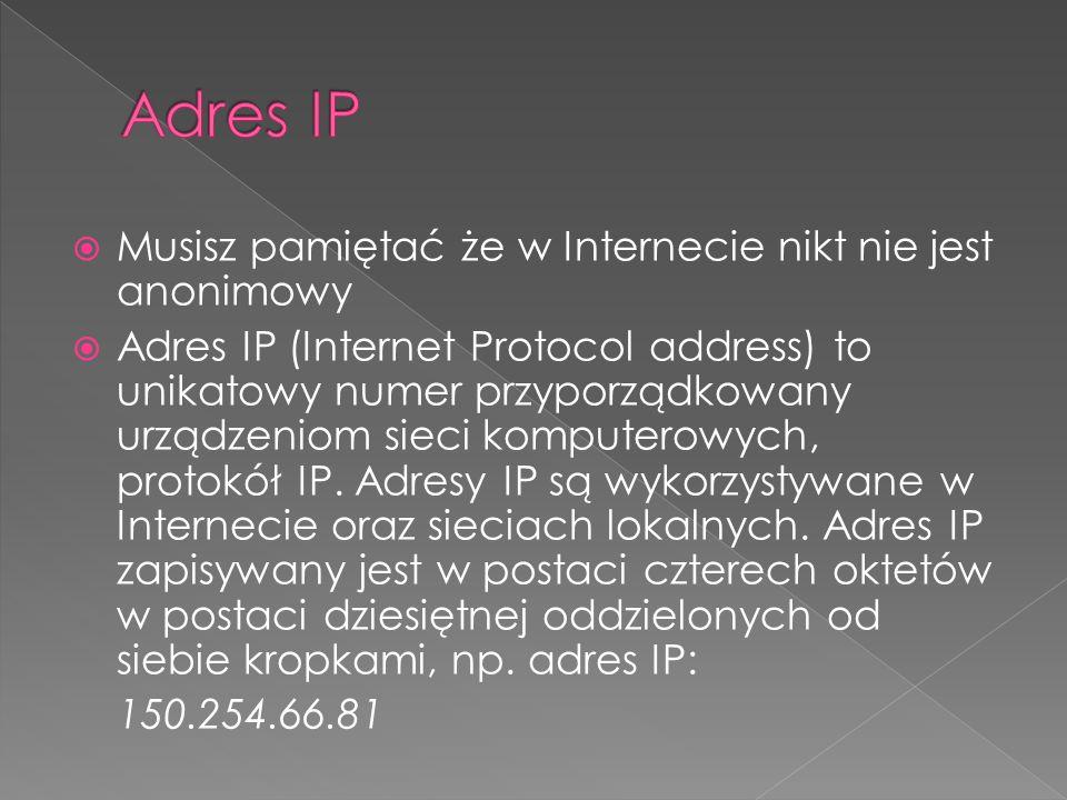  Musisz pamiętać że w Internecie nikt nie jest anonimowy  Adres IP (Internet Protocol address) to unikatowy numer przyporządkowany urządzeniom sieci