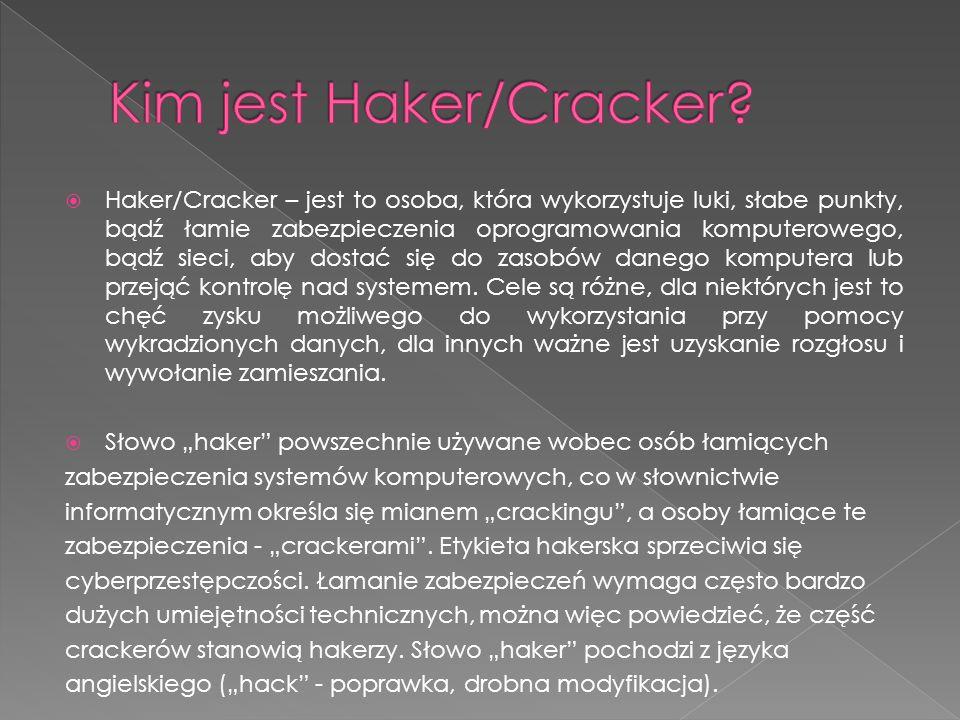  Haker/Cracker – jest to osoba, która wykorzystuje luki, słabe punkty, bądź łamie zabezpieczenia oprogramowania komputerowego, bądź sieci, aby dostać