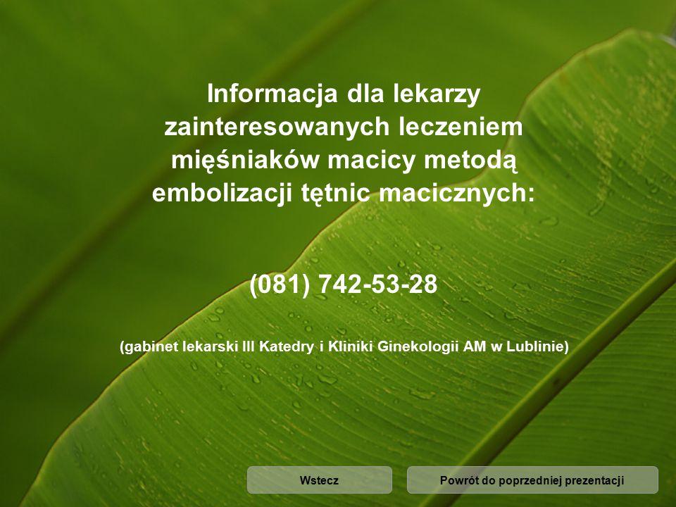 Powrót do poprzedniej prezentacjiWstecz Informacja dla lekarzy zainteresowanych leczeniem mięśniaków macicy metodą embolizacji tętnic macicznych: (081) 742-53-28 (gabinet lekarski III Katedry i Kliniki Ginekologii AM w Lublinie)