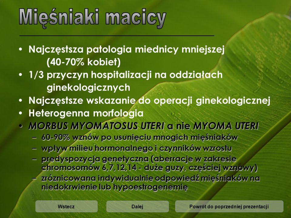 Najczęstsza patologia miednicy mniejszej (40-70% kobiet) 1/3 przyczyn hospitalizacji na oddziałach ginekologicznych Najczęstsze wskazanie do operacji ginekologicznej Heterogenna morfologia MORBUS MYOMATOSUS UTERI a nie MYOMA UTERI MORBUS MYOMATOSUS UTERI a nie MYOMA UTERI – 60-90% wznów po usunięciu mnogich mięśniaków – wpływ milieu hormonalnego i czynników wzrostu – predyspozycja genetyczna (aberracje w zakresie chromosomów 6,7,12,14 - duże guzy, częściej wznowy) – zróznicowana indywidualnie odpowiedź mięśniaków na niedokrwienie lub hypoestrogenemię Powrót do poprzedniej prezentacjiWstecz Dalej