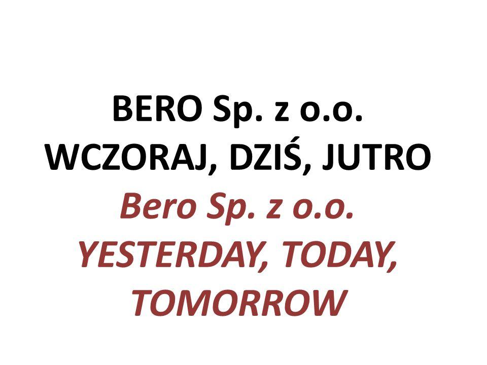 BERO Sp. z o.o. WCZORAJ, DZIŚ, JUTRO Bero Sp. z o.o. YESTERDAY, TODAY, TOMORROW