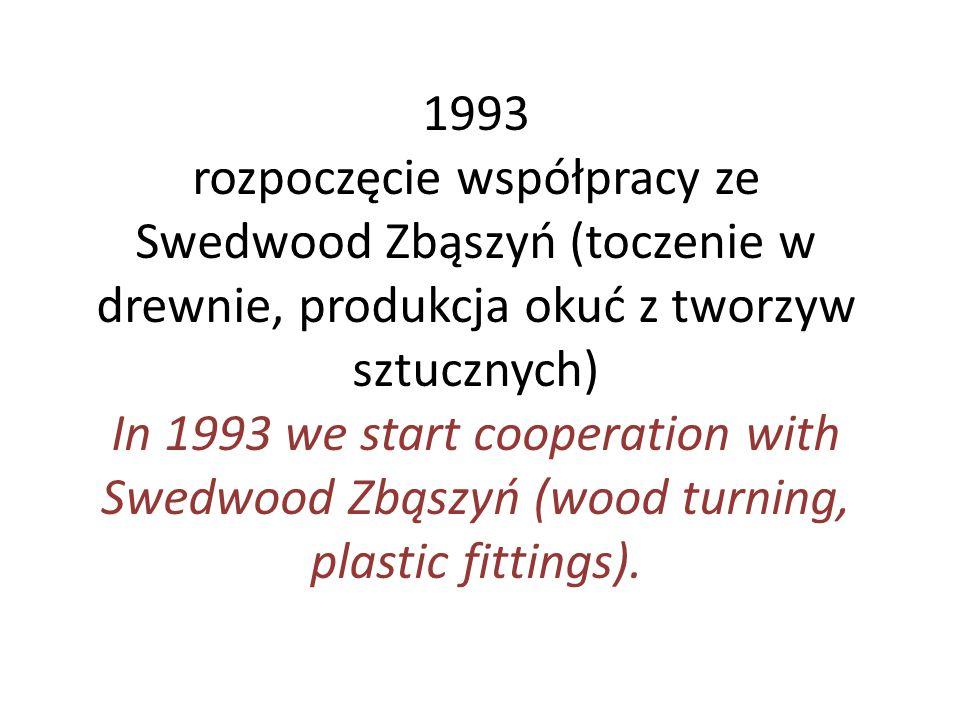 1993 rozpoczęcie współpracy ze Swedwood Zbąszyń (toczenie w drewnie, produkcja okuć z tworzyw sztucznych) In 1993 we start cooperation with Swedwood Z