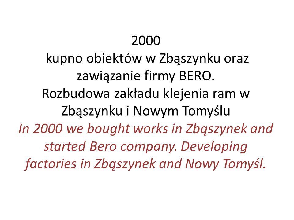 2000 kupno obiektów w Zbąszynku oraz zawiązanie firmy BERO. Rozbudowa zakładu klejenia ram w Zbąszynku i Nowym Tomyślu In 2000 we bought works in Zbąs