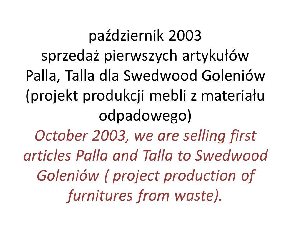 październik 2003 sprzedaż pierwszych artykułów Palla, Talla dla Swedwood Goleniów (projekt produkcji mebli z materiału odpadowego) October 2003, we ar
