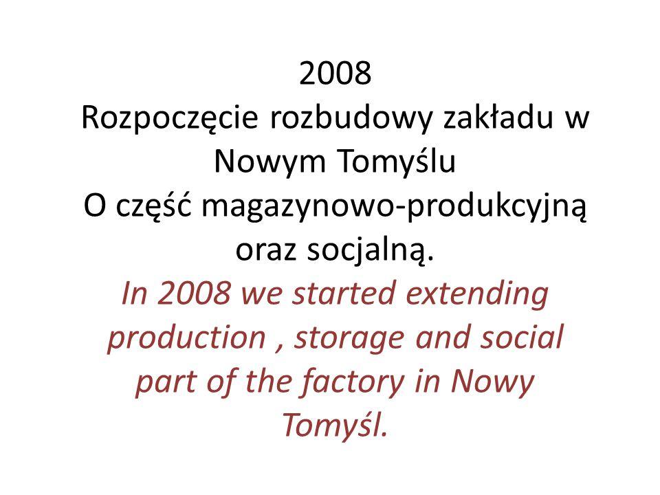 2008 Rozpoczęcie rozbudowy zakładu w Nowym Tomyślu O część magazynowo-produkcyjną oraz socjalną. In 2008 we started extending production, storage and