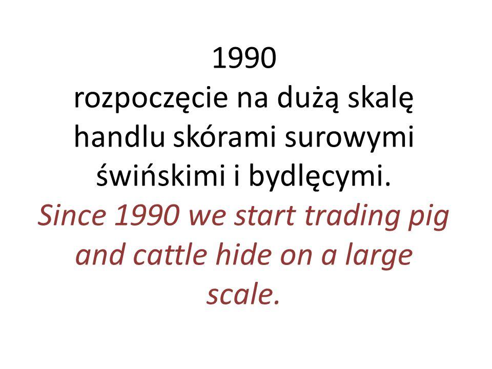 1990 rozpoczęcie na dużą skalę handlu skórami surowymi świńskimi i bydlęcymi. Since 1990 we start trading pig and cattle hide on a large scale.