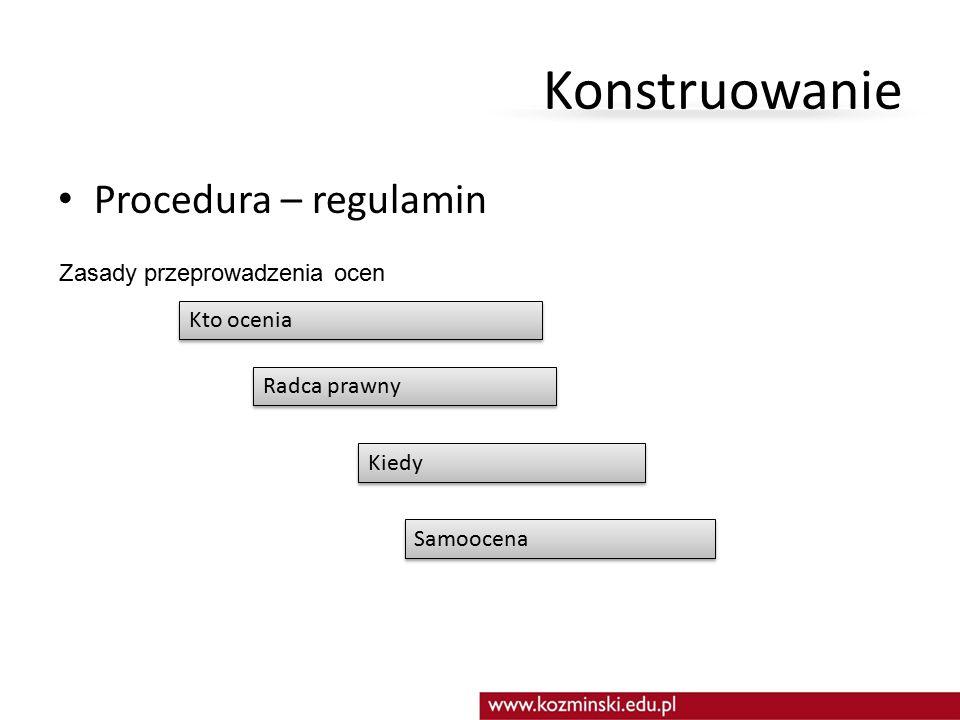 Konstruowanie Procedura – regulamin Zasady przeprowadzenia ocen Kto ocenia Radca prawny Kiedy Samoocena