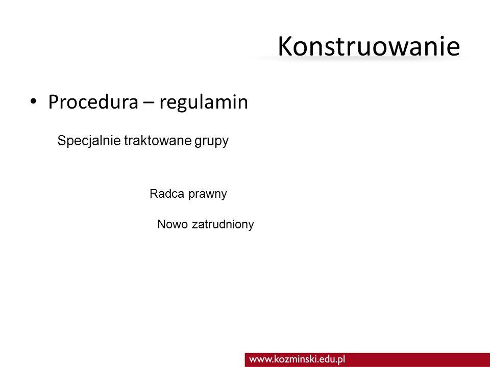 Konstruowanie Procedura – regulamin Specjalnie traktowane grupy Radca prawny Nowo zatrudniony
