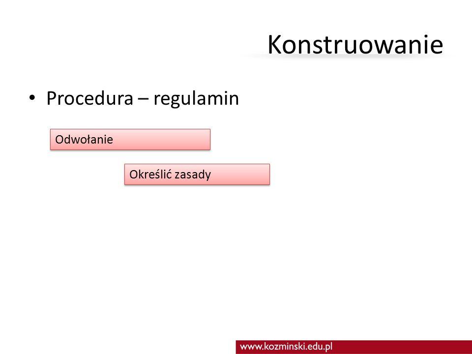 Konstruowanie Procedura – regulamin Odwołanie Określić zasady