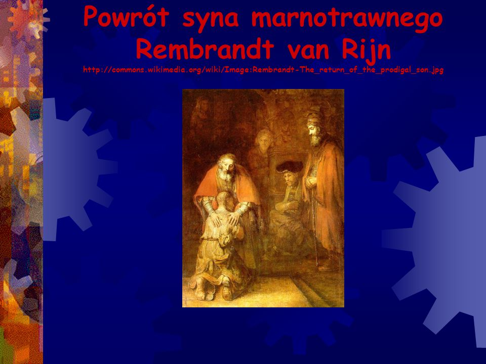 Powrót syna marnotrawnego Rembrandt van Rijn http://commons.wikimedia.org/wiki/Image:Rembrandt-The_return_of_the_prodigal_son.jpg