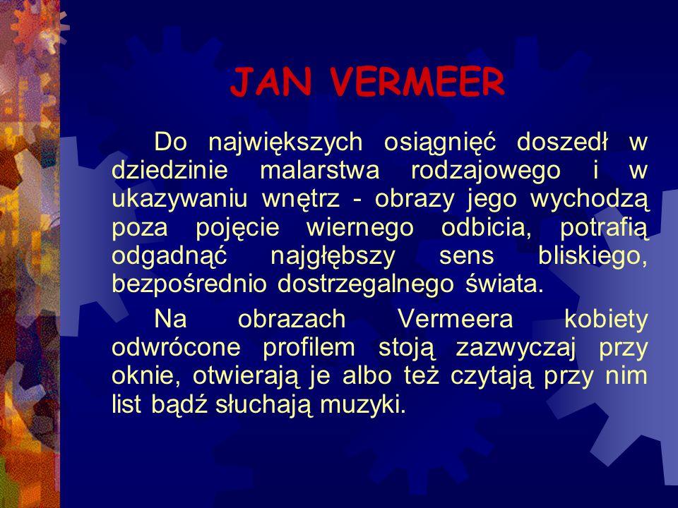 JAN VERMEER Do największych osiągnięć doszedł w dziedzinie malarstwa rodzajowego i w ukazywaniu wnętrz - obrazy jego wychodzą poza pojęcie wiernego od